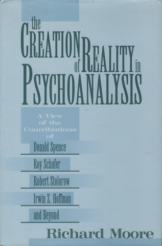 The creation of reality in psychoanalysis : a view of the contributions of Donald Spence, Roy Schafer, Robert Stolorow, Irwin Z. Hoffman, and beyond